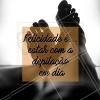 Isso sim é felicidade, hahaha! Concordam? 😉 #depilacao #motivacional #ahazou #felicidade