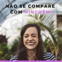 Não se compare, NUNCA, com ninguém. Você é única! #frases #ahazou #autoestima #motivacional